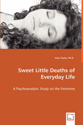 Sweet Little Deaths of Everyday Life - A Psychoanalytic Study on the Feminine