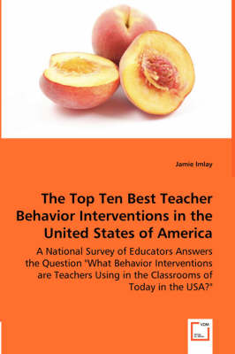 The Top Ten Best Teacher Behavior Interventions in the United States of America - A National Survey of Educators Answers the Question What Behavior Interventions Are Teachers Using in the Classrooms of Today in the USA?