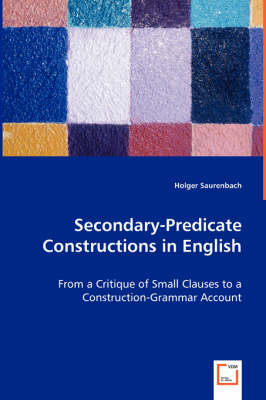 Secondary-Predicate Constructions in English - From a Critique of Small Clauses to a Construction-Grammar Account