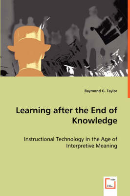 Learning After the End of Knowledge - Instructional Technology in the Age of Interpretive Meaning