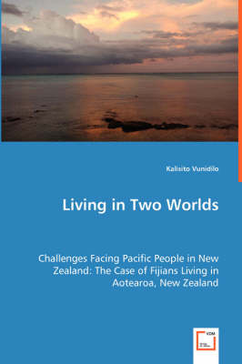 Living in Two Worlds - Challenges Facing Pacific People in New Zealand: The Case of Fijians Living in Aotearoa, New Zealand