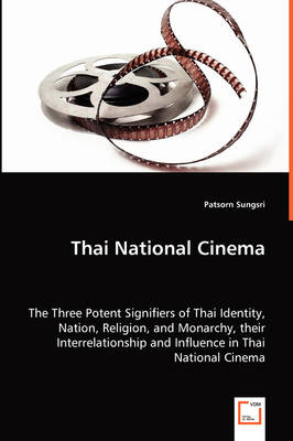 Thai National Cinema - The Three Potent Signifiers of Thai Identity, Nation, Religion, and Monarchy, Their Interrelationship and Influence in Thai National Cinema