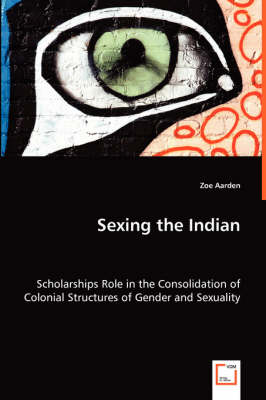 Sexing the Indian - Scholarships Role in the Consolidation of Colonial Structures of Gender and Sexuality