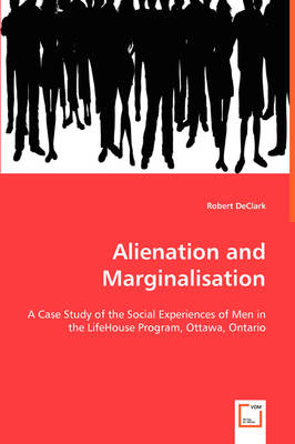 Alienation and Marginalisation - A Case Study of the Social Experiences of Men in the Lifehouse Program, Ottawa, Ontario