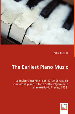 The Earliest Piano Music: Lodovico Giustini's (1685-1743) Sonate Da Cimbalo Di Piano, E Forte Detto Volgarmente Di Martelletti, Firenze, 1732.