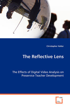 The Reflective Lens - The Effects of Digital Video Analysis on Preservice Teacher Development
