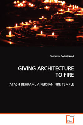 Giving Architecture to Fire 'Atash Behram', a Persian Fire Temple