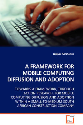 A Framework for Mobile Computing Diffusion and Adoption Towards a Framework, Through Action Research, for Mobile Computing Diffusion and Adoption Within a Small-To-Medium South African Construction Company