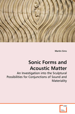 Sonic Forms and Acoustic Matter - An Investigation Into the Sculptural Possibilities for Conjunctions of Sound and Materiality