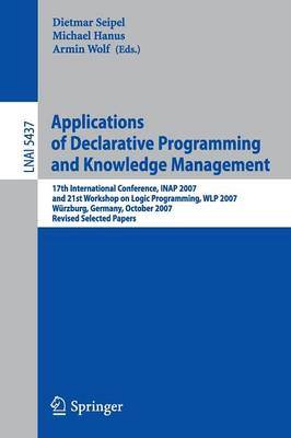 Applications of Declarative Programming and Knowledge Management: 17th International Conference, INAP 2007, and 21st Workshop on Logic Programming, WLP 2007, Wurzburg, Germany, October 4-6, 2007, Revised Selected Papers