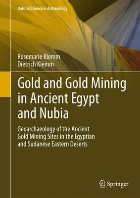 Gold and Gold Mining in Ancient Egypt and Nubia: Geoarchaeology of the Ancient Gold Mining Sites in the Egyptian and Sudanese Eastern Deserts