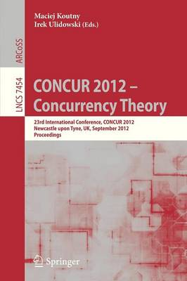 CONCUR 2012- Concurrency Theory: 23rd International Conference, CONCUR 2012, Newcastle upon Tyne, September 4-7, 2012. Proceedings