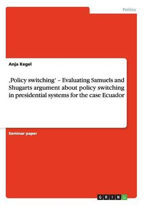 'Policy switching' - Evaluating Samuels and Shugarts argument about policy switching in presidential systems for the case Ecuador