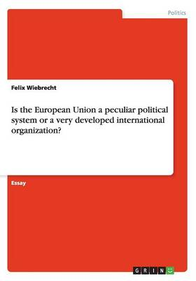 Is the European Union a Peculiar Political System or a Very Developed International Organization?
