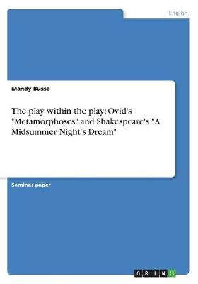 The play within the play: Ovid's Metamorphoses and Shakespeare's A Midsummer Night's Dream