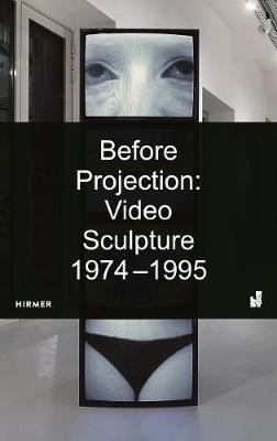 Before Projection: Video Sculpture 1974 - 1995