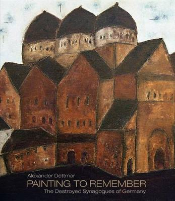 Alexander Dettmar * Painting to Remember: The Destroyed German Synagogues