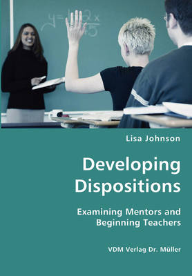 Developing Dispositions - Examining Mentors and Beginning Teachers