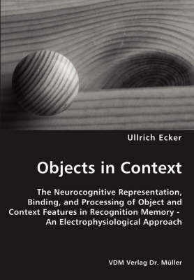 Objects in Context- The Neurocognitive Representation, Binding, and Processing of Object and Context Features in Recognition Memory - An Electrophysiological Approach