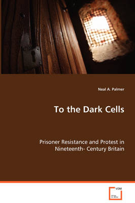 To the Dark Cells - Prisoner Resistance and Protest in Nineteenth- Century Britain