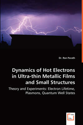 Dynamics of Hot Electrons in Ultra-Thin Metallic Films and Small Structures - Theory and Experiments: Electron Lifetime, Plasmons, Quantum Well States