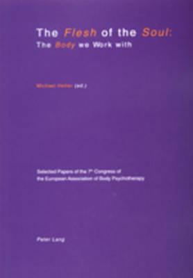 Flesh of the Soul: The Body We Work with: Selected Papers of the 7th Congress of the European Association of Body Psychotherapy, 2-6 September 1999, Travemuende