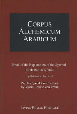 Corpus Alchemicum Arabicum: Book of the Explantion of the Symbols Kitab Hall Ar-Rumuz by Muhammad Ibn Umail -- Psychological Commentary by Marie-Louise Von Franz: v. 1A