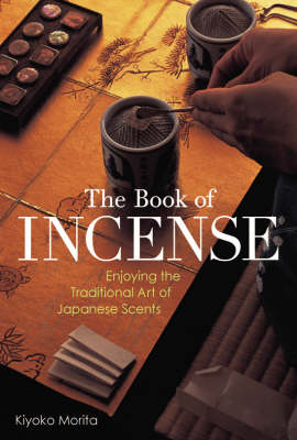 Book Of Incense: Enjoying The Traditional Art Of Japanese Scents