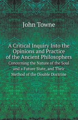 A Critical Inquiry Into the Opinions and Practice of the Ancient Philosophers Concerning the Nature of the Soul and a Future State, and Their Method