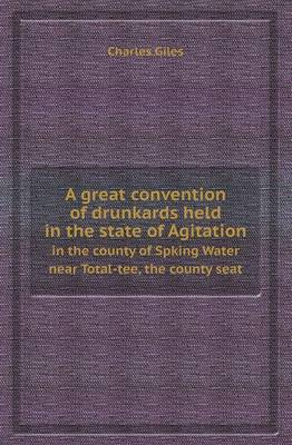 A Great Convention of Drunkards Held in the State of Agitation in the County of Spking Water Near Total-Tee, the County Seat