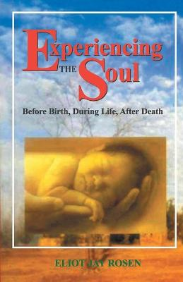 Experiencing the Soul: Before Death, During Life and After Death