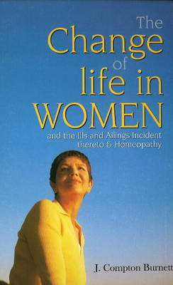Change of Life in Women: & the Ills & Ailings Incident Thereto & Homeopathy