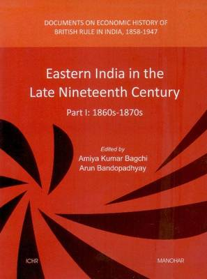 Eastern India in the Late Nineteenth Century: Part I: 1860s-1870s -- Documents on Economic History of British Rule in India, 1858-1947