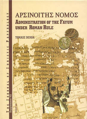 JJP Supplement 7 (2007) Journal of Juristic Papyrology: Nomos Arsinoites: Administration of the Fayum under the Roman Rule