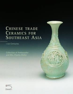 Chinese Trade Ceramics for South-East Asia from the Ist to the 17th Century: Collection of Ambassador and Mrs. Charles Muller