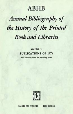 ABHB Annual Bibliography of the History of the Printed Book and Libraries: Volume 5: Publications of 1974 and additions from the preceding years