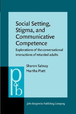 Social Setting, Stigma, and Communicative Competence: Explorations of the conversational interactions of retarded adults