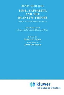 Time, Causality, and the Quantum Theory: Studies in the Philosophy of Science. Vol. 1: Essay on the Causal Theory of Time