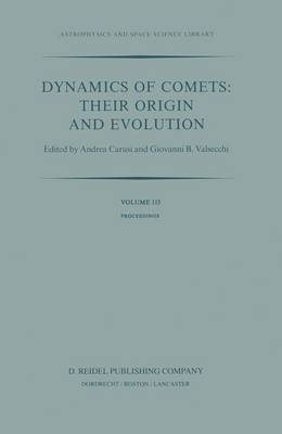 Dynamics of Comets: Their Origin and Evolution: Proceedings of the 83rd Colloquium of the International Astronomical Union, Held in Rome, Italy, 11-15 June 1984