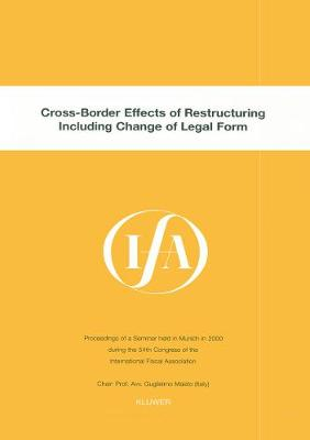 Cross-border Effects of Restructuring Including Change of Legal Form: Proceedings of a Seminar Held in Munich, in 2000 During the 54th Congress of the International Fiscal Association