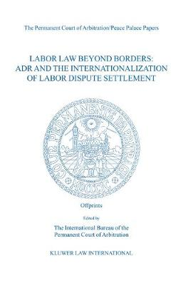 Labour Law beyond Borders: Adr and the Internationalization of Labor Dispute Settlement (the Permanent Court of Arbitration/Peace Palace Papers Volume VI)