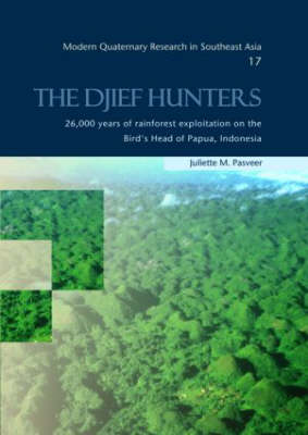 The Djief Hunters, 26,000 Years of Rainforest Exploitation on the Bird's Head of Papua, Indonesia: Modern Quaternary Research in Southeast Asia, volume 17