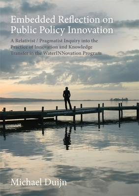 Embedded Reflection on Public Policy Innovation: A Relativist / Pragmatist Inquiry into the Practice of Innovation and Knowledge Transfer in the Water Innovation Program