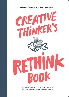 Creative Thinker's Rethink Book: 52 Exercises to Train Your Ability to See Connections Others Don't