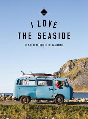 I Love the Seaside The surf & travel guide to Northwest Europe