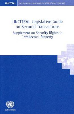 UNCITRAL Legislative Guide on Secured Transactions: Supplement on Security Rights in Intellectual Property