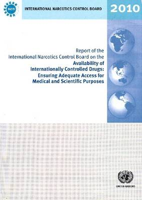 Report of the International Narcotics Control Board on the Availability of Internationally Controlled Drugs: Ensuring Adequate Access for Medical and Scientific Purposes