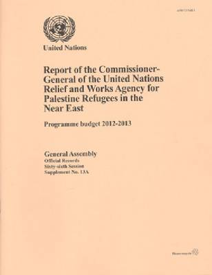 Report of the Commissioner-General of the United Nations Relief and Works Agency for Palestine Refugees in the Near East: Programme budget 2012 to 2013