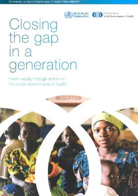 Closing the Gap in a Generation: Health Equity Through Action on the Social Determinants of Health: Final Report of the Commission on Social Determinants of Health
