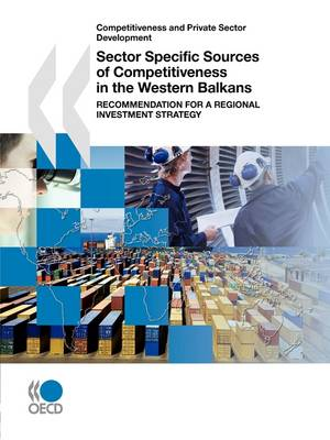Competitiveness and Private Sector Development Sector Specific Sources of Competitiveness in the Western Balkans: Recommendation for a Regional Investment Strategy